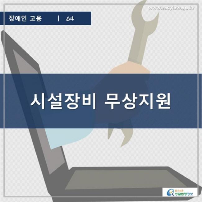 장애인 고용   04 시설장비 무상지원 www.easylaw.go.kr 찾기 쉬운 생활법령정보 로고